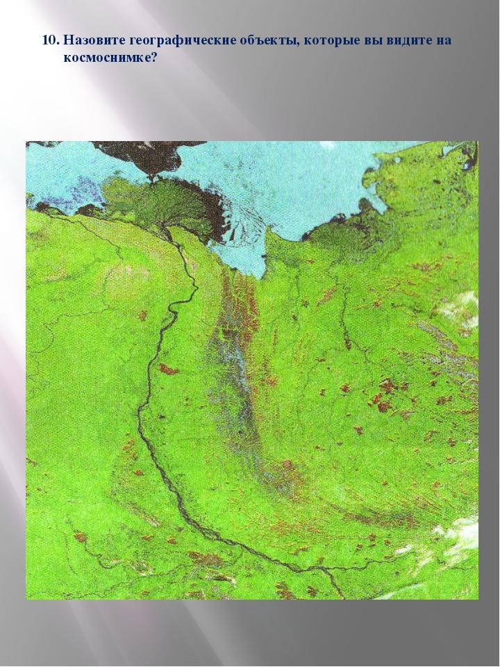 10. Назовите географические объекты, которые вы видите на космоснимке?