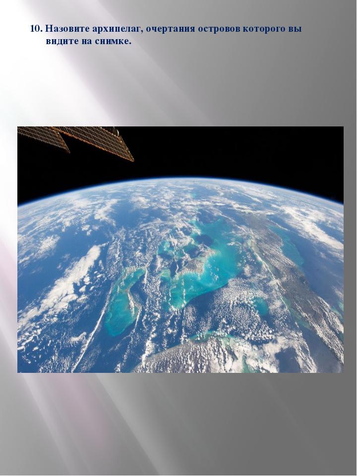 10. Назовите архипелаг, очертания островов которого вы видите на снимке.