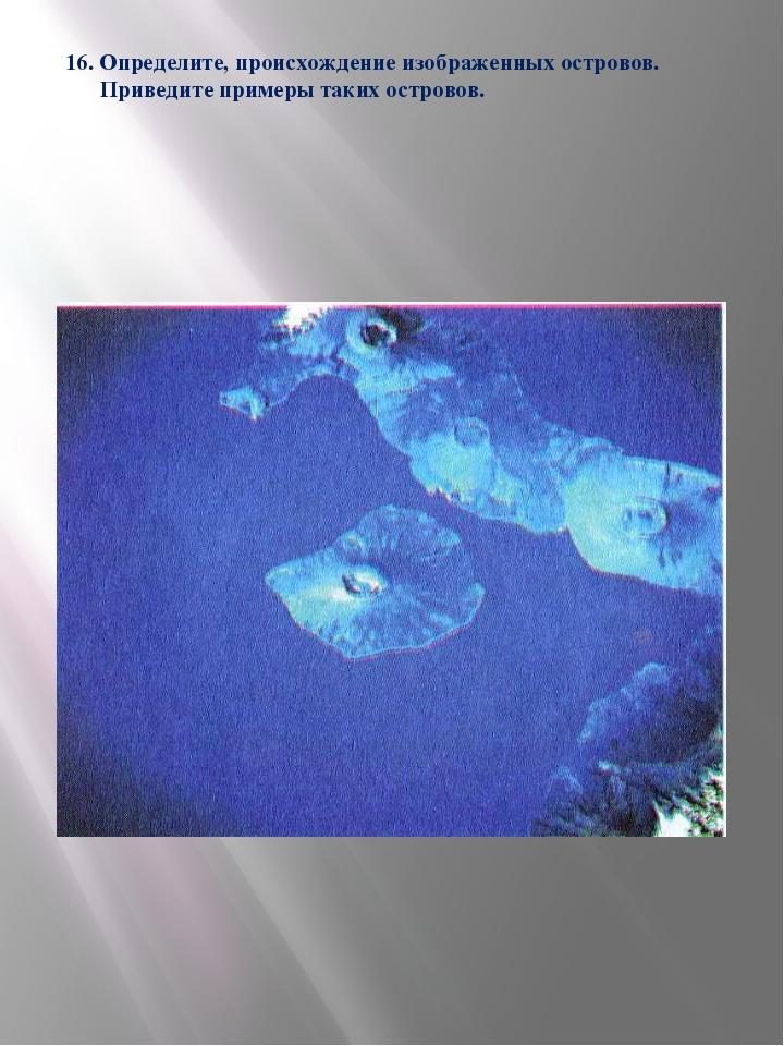 16. Определите, происхождение изображенных островов. Приведите примеры таких...
