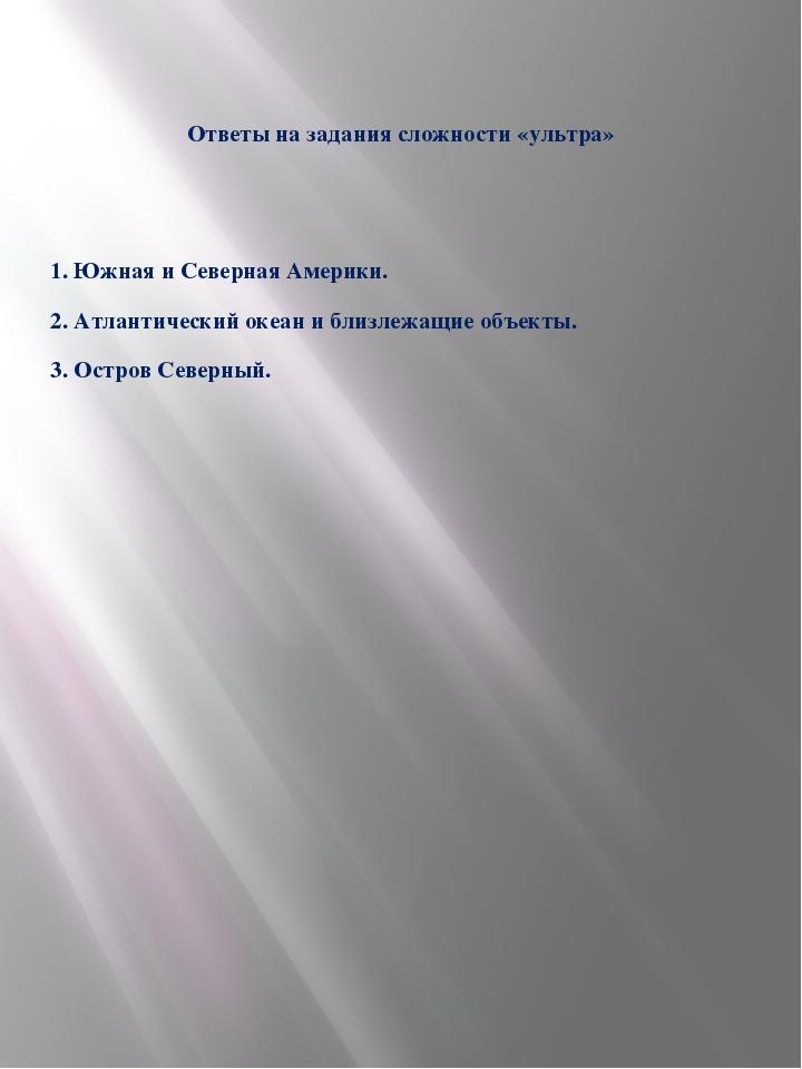 Ответы на задания сложности «ультра» 1. Южная и Северная Америки. 2. Атлантич...