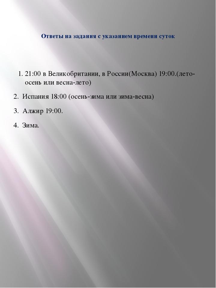 Ответы на задания с указанием времени суток 1. 21:00 в Великобритании, в Росс...