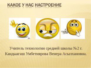 Учитель технологии средней школы №2 г. Кандыагаш Умбетиярова Венера Асылханов