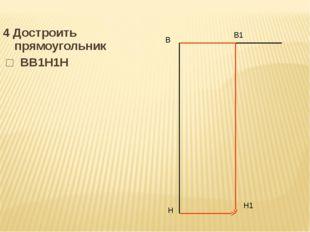 4 Достроить прямоугольник □ ВВ1Н1Н В Н В1 Н1