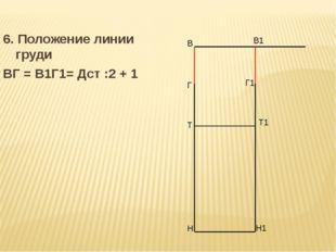 6. Положение линии груди ВГ = В1Г1= Дст :2 + 1 В Н В1 Н1 Т Т1 Г Г1