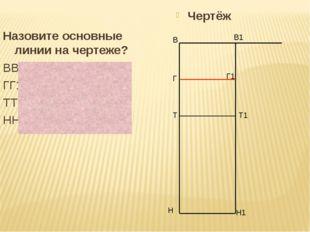 Назовите основные линии на чертеже? ВВ1 – линия плеча ГГ1 – линия груди ТТ1