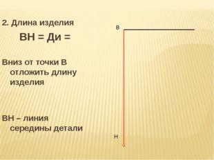 2. Длина изделия ВН = Ди = Вниз от точки В отложить длину изделия ВН – линия