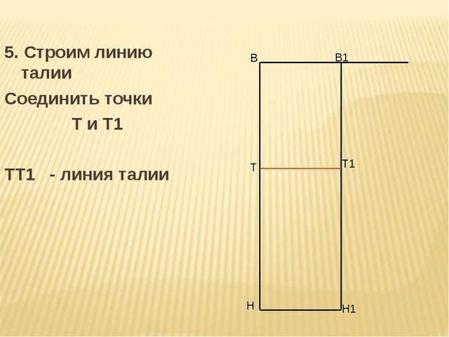 5. Строим линию талии Соединить точки Т и Т1 ТТ1 - линия талии В Н В1 Н1 Т Т1
