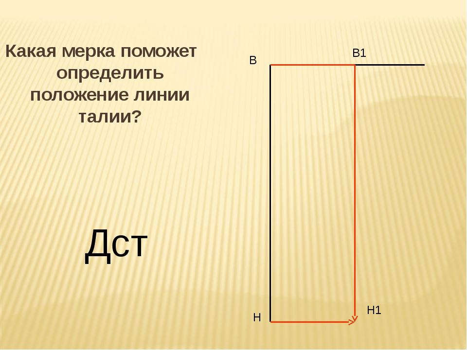 Какая мерка поможет определить положение линии талии? В Н В1 Н1 Дст