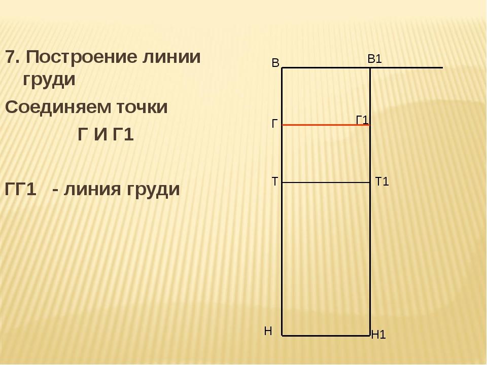 7. Построение линии груди Соединяем точки Г И Г1 ГГ1 - линия груди В Н В1 Н1...