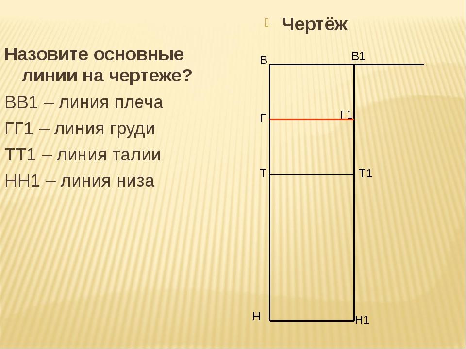 Назовите основные линии на чертеже? ВВ1 – линия плеча ГГ1 – линия груди ТТ1...