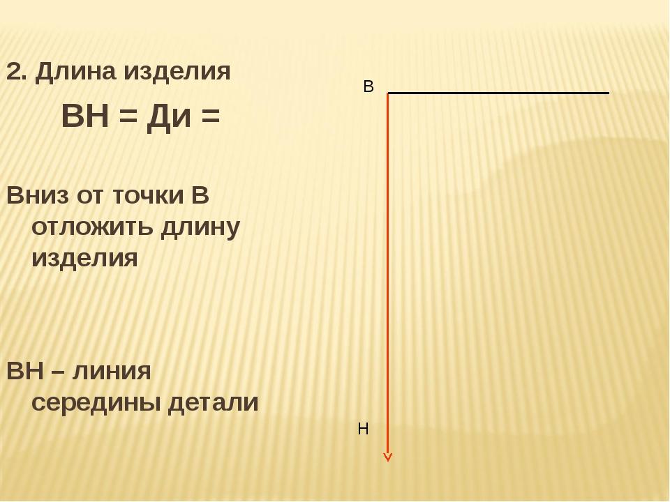 2. Длина изделия ВН = Ди = Вниз от точки В отложить длину изделия ВН – линия...