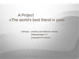 A Project «The world's best friend is you» Авторы: учитель английского языка