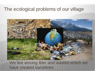 The ecological problems of our village We live among litter and wastes which