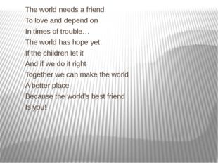 The world needs a friend To love and depend on In times of trouble… The worl