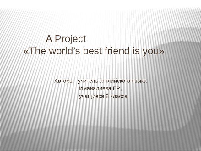 A Project «The world's best friend is you» Авторы: учитель английского языка...