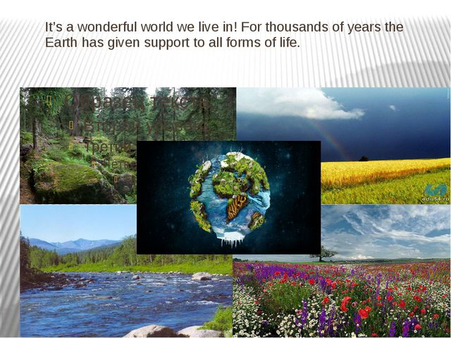 It's a wonderful world we live in! For thousands of years the Earth has given...