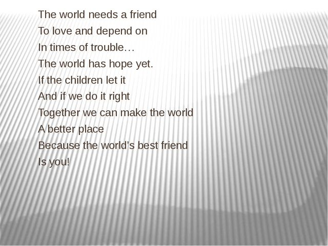 The world needs a friend To love and depend on In times of trouble… The worl...