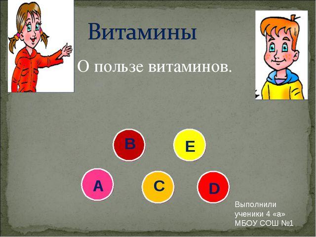 О пользе витаминов. А В С Е D Выполнили ученики 4 «а» МБОУ СОШ №1