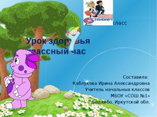 Урок здоровья классный час  4класс Составила: Каблукова Ирина Александровна