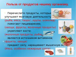 Польза от продуктов нашему организму. Перечислите продукты, которые: улучшают