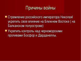 Причины войны Стремление российского императора НиколаяI укрепить свое влияни