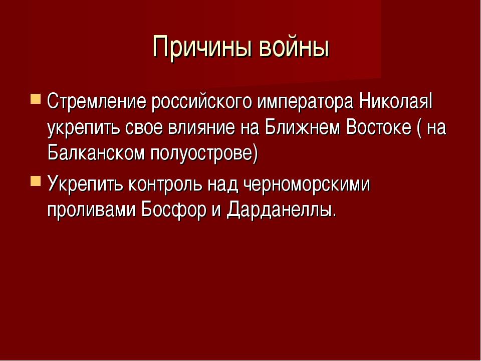 Причины войны Стремление российского императора НиколаяI укрепить свое влияни...