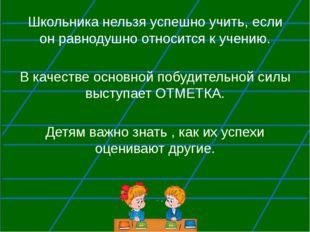 Школьника нельзя успешно учить, если он равнодушно относится к учению. В кач