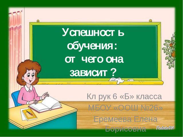 Успешность обучения: от чего она зависит? Кл рук 6 «Б» класса МБОУ «ООШ №26»...