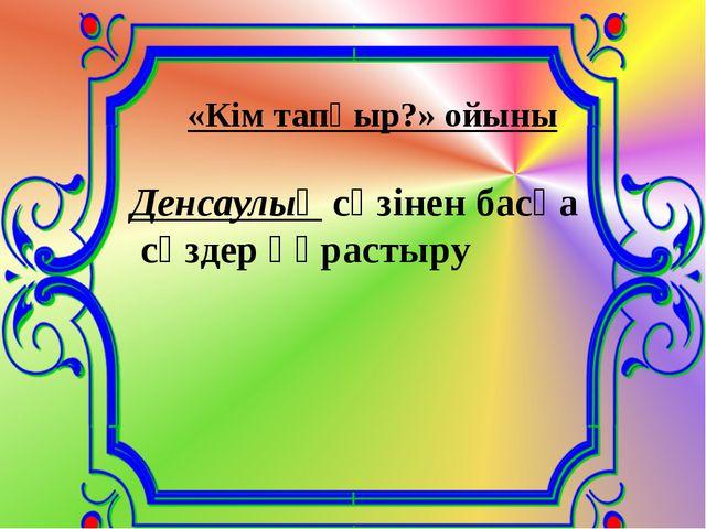 «Кім тапқыр?» ойыны Денсаулық сөзінен басқа сөздер құрастыру