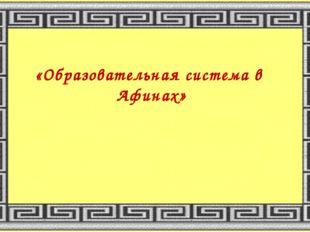 «Образовательная система в Афинах»