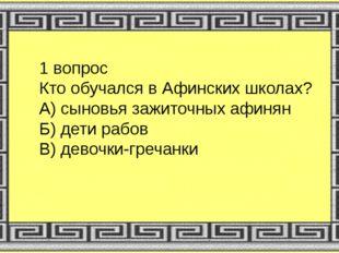 1 вопрос Кто обучался в Афинских школах? А) сыновья зажиточных афинян Б) дети