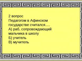 2 вопрос Педагогом в Афинском государстве считался…. А) раб, сопровождающий м