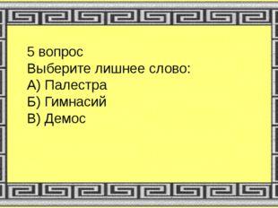 5 вопрос Выберите лишнее слово: А) Палестра Б) Гимнасий В) Демос
