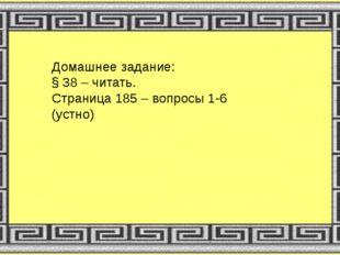 Домашнее задание: § 38 – читать. Страница 185 – вопросы 1-6 (устно)
