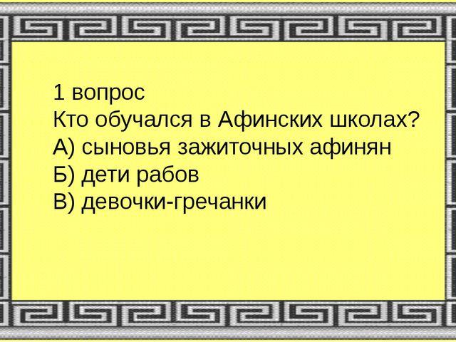 1 вопрос Кто обучался в Афинских школах? А) сыновья зажиточных афинян Б) дети...