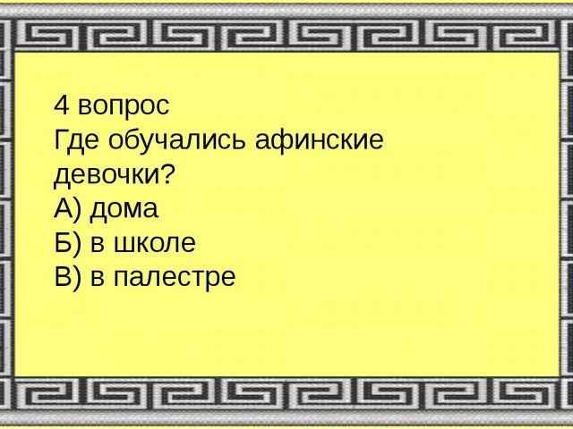 4 вопрос Где обучались афинские девочки? А) дома Б) в школе В) в палестре
