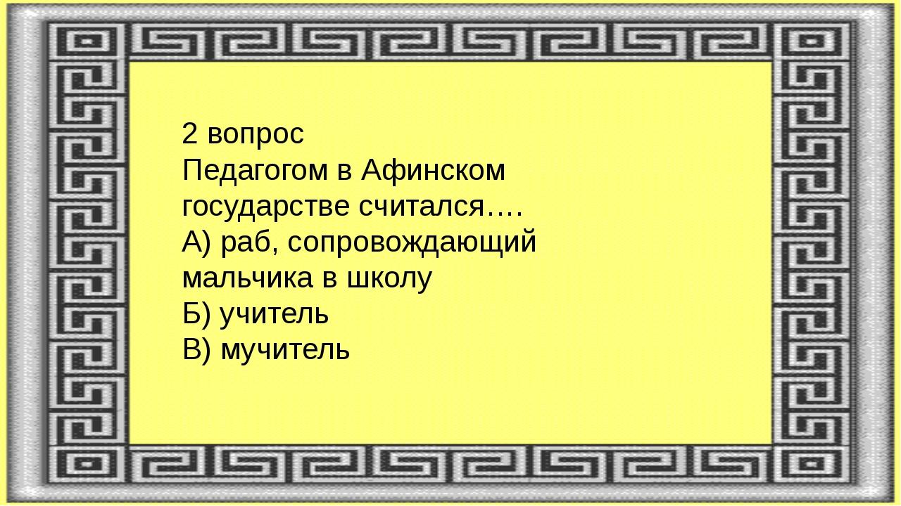 2 вопрос Педагогом в Афинском государстве считался…. А) раб, сопровождающий м...