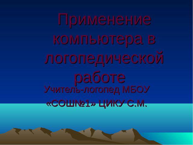 Применение компьютера в логопедической работе Учитель-логопед МБОУ «CОШ№1» ЦИ...