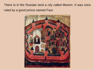 There is in the Russian land a city called Murom. It was once ruled by a goo