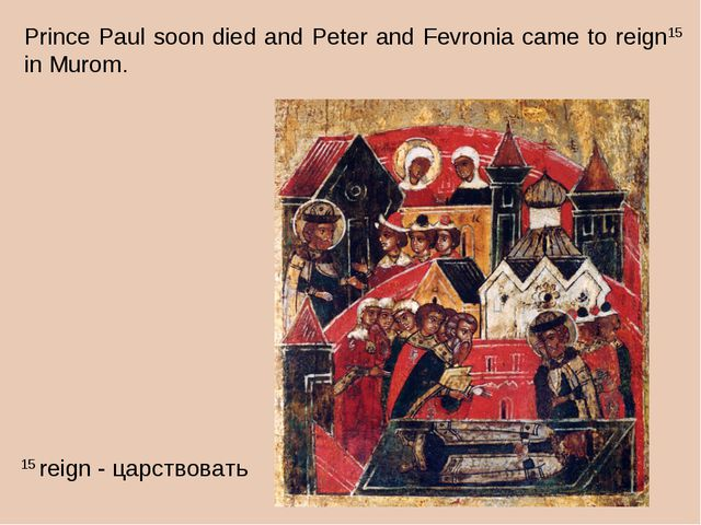 Prince Paul soon died and Peter and Fevronia came to reign15 in Murom. 15 rei...