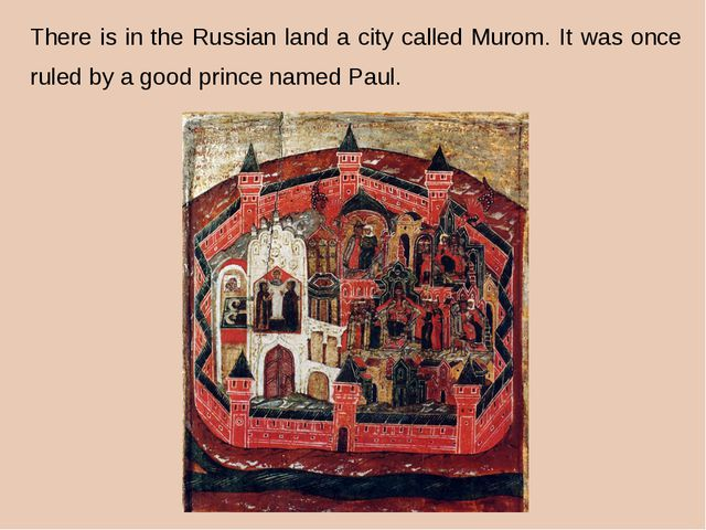 There is in the Russian land a city called Murom. It was once ruled by a goo...