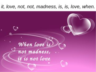 it, love, not, not, madness, is, is, love, when. When love is not madness, it