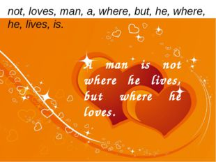 not, loves, man, a, where, but, he, where, he, lives, is. A man is not where