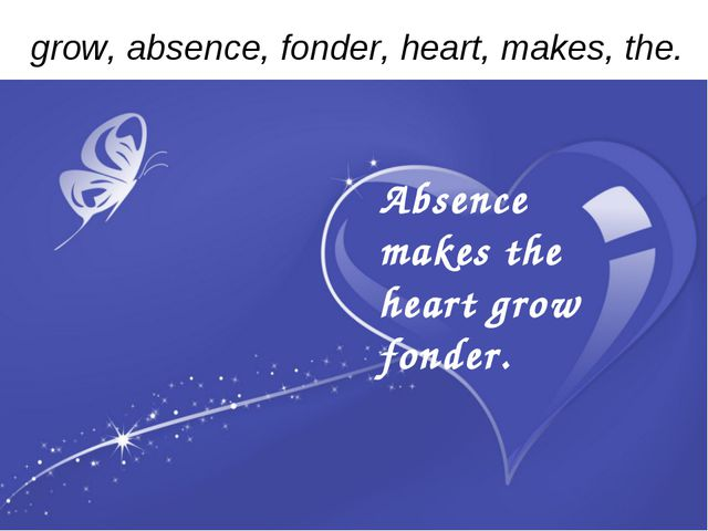 grow, absence, fonder, heart, makes, the. Absence makes the heart grow fonder...