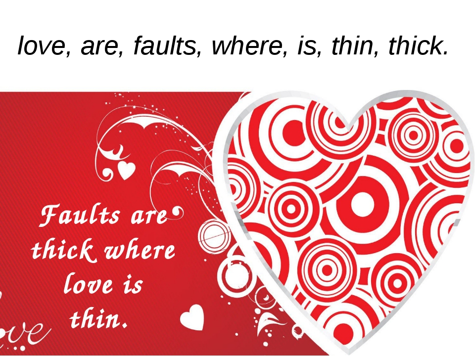 love, are, faults, where, is, thin, thick. Faults are thick where love is thin.