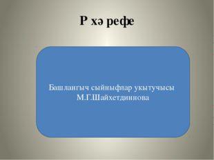 Р хәрефе Башлангыч сыйныфлар укытучысы М.Г.Шайхетдиннова