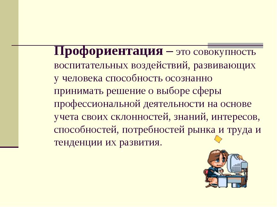 Профориентация – это совокупность воспитательных воздействий, развивающих у...