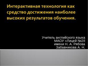 Учитель английского языка МАОУ «Лицей №28 имени Н. А. Рябова Забавникова А. Н.