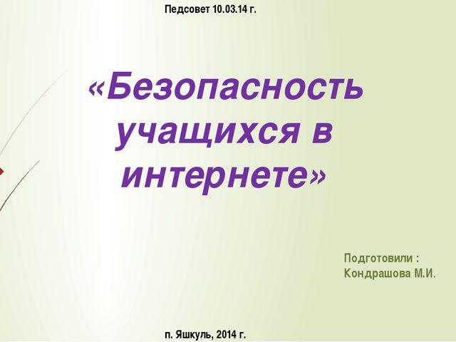 «Безопасность учащихся в интернете» Подготовили : Кондрашова М.И. Педсовет 10...