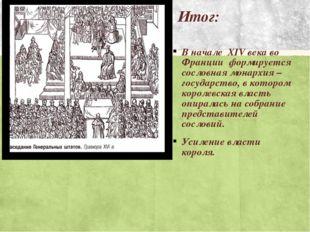 Итог: В начале XIV века во Франции формируется сословная монархия – государст